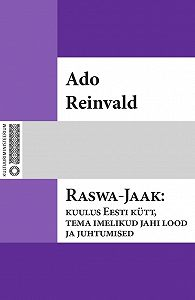Ado Reinvald -Raswa-Jaak: kuulus Eesti kütt, tema imelikud jahi lood ja juhtumised