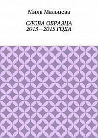 Мила Мальцева -Слова образца 2013—2015года