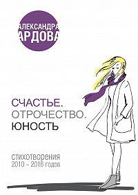 Александра Ардова -Счастье. Отрочество. Юность