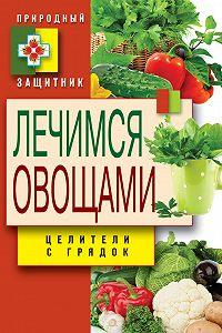 Дарья Нестерова - Лечимся овощами. Целители с грядок