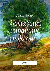 Елена Яркова -Уставший странник, отдохни…