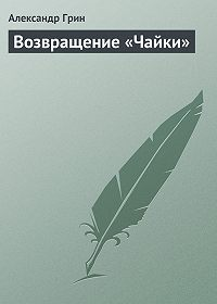 Александр Грин -Возвращение «Чайки»
