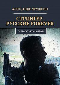 Александр Ярушкин -Стрингер. Русские forever. Остросюжетная проза