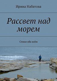 Ирина Набатова -Рассвет над морем. Стихи обовсём