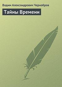 Вадим Чернобров - Тайны Времени
