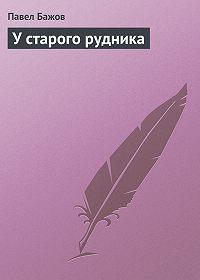 Павел Бажов - У старого рудника