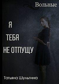 Татьяна Шульгина -Вольные. Я тебя не отпущу