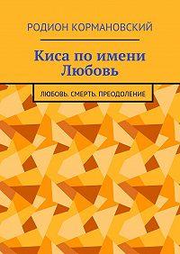 Родион Кормановский -Киса по имени Любовь. Любовь. Смерть. Преодоление