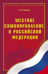 Сергей Юрьевич Кабашов -Местное самоуправление в Российской Федерации. Учебное пособие
