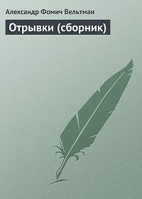 Александр Вельтман -Отрывки (сборник)