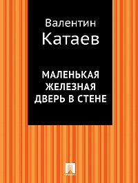 Валентин Катаев - Маленькая железная дверь в стене