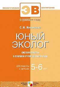 С. Н. Николаева -Юный эколог. Система работы в старшей группе детского сада. Для работы с детьми 5-6 лет