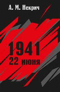 Александр Некрич -1941. 22 июня