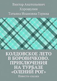 Татьяна Горина -Колдовскоелето вБоровичково. Приключения на турбазе «Олений рог». Повести-сказки