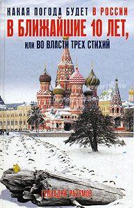 Геннадий Александрович Разумов - Какая погода будет в России в ближайшие 10 лет, или Во власти трех стихий