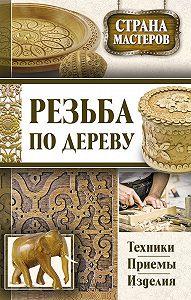 Юрий Подольский -Резьба по дереву. Техники, приемы, изделия