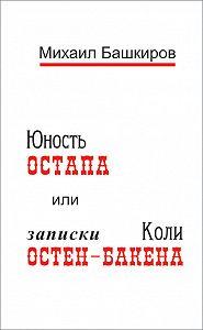 Михаил Башкиров -Юность Остапа, или Записки Коли Остен-Бакена