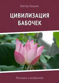 Виктор Квашин -Цивилизация бабочек. Рассказы о необычном