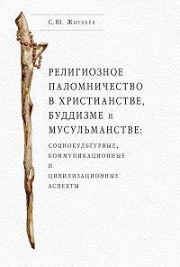 Сергей Житенёв -Религиозное паломничество в христианстве, буддизме и мусульманстве: социокультурные, коммуникационные и цивилизационные аспекты