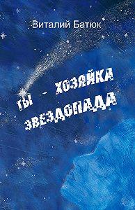 Виталий Батюк -Ты – хозяйка звездопада (сборник)