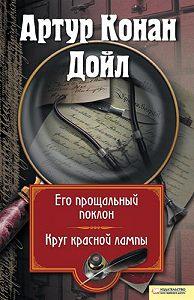 Артур Конан Дойл - Его прощальный поклон. Круг красной лампы (сборник)
