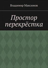 Владимир Максимов -Простор перекрёстка