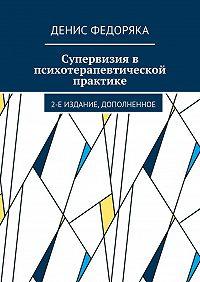 Денис Федоряка -Супервизия впсихотерапевтической практике. 2-е издание, дополненное