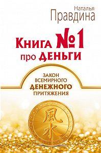 Наталия Правдина -Книга № 1 про деньги. Закон всемирного денежного притяжения