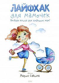Мария Савина -Лайфхак для мамочек. Весёлая книга для любящихмам!