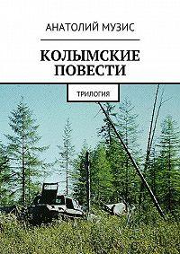 Анатолий Музис - Колымские повести. Трилогия