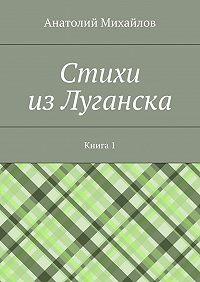 Анатолий Михайлов -Cтихи изЛуганска. Книга 1