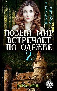 Анастасия Акулова -Новый мир встречает по одёжке – 2. Поймай мечты