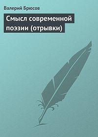 Валерий Брюсов - Смысл современной поэзии (отрывки)