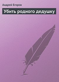 Андрей Егоров -Убить родного дедушку