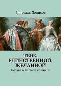 Вячеслав Денисов - Тебе, единственной, желанной. Поэзия олюбви кженщине