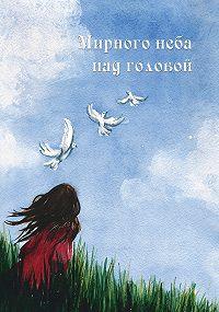 Коллектив Авторов - Мирного неба над головой (сборник)