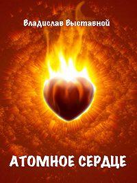 Владислав Выставной - Атомное сердце