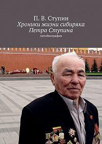 П. Ступин -Хроники жизни сибиряка Петра Ступина. Автобиография