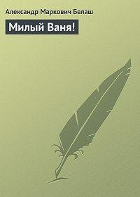 Александр Маркович Белаш - Милый Ваня!