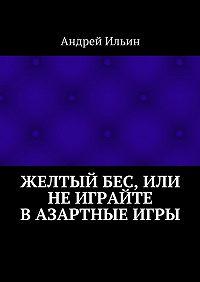Андрей Ильин -Желтыйбес, или Неиграйте вазартные игры