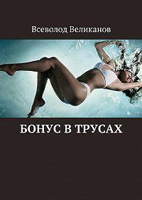 Всеволод Великанов - Бонус втрусах