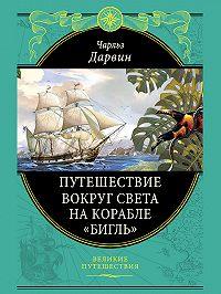Чарльз Дарвин - Путешествие вокруг света на корабле «Бигль»