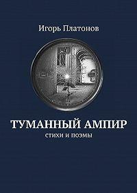 Игорь Платонов -Туманный ампир. Стихи ипоэмы
