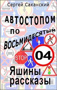 Сергей Саканский - Автостопом по восьмидесятым. Яшины рассказы 04