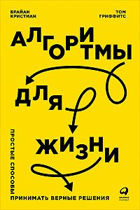 Брайан Кристиан -Алгоритмы для жизни: Простые способы принимать верные решения