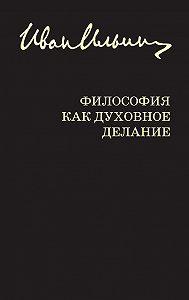 Иван Ильин -Философия как духовное делание (сборник)