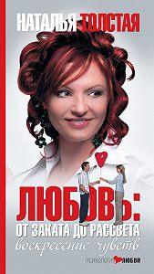 Наталья Толстая -Любовь: от заката до рассвета. Воскресение чувств