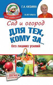 Галина Кизима -Сад и огород для тех, кому за… без лишних усилий
