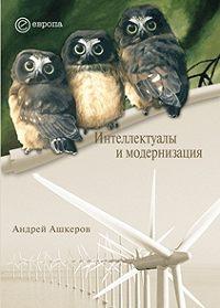 Андрей Ашкеров - Интеллектуалы и модернизация