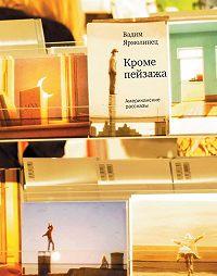 Вадим Ярмолинец - Кроме пейзажа. Американские рассказы (сборник)